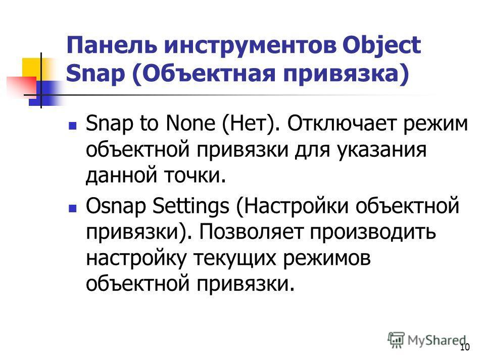Панель инструментов Object Snap (Объектная привязка) Snap to None (Нет). Отключает режим объектной привязки для указания данной точки. Osnap Settings (Настройки объектной привязки). Позволяет производить настройку текущих режимов объектной привязки.