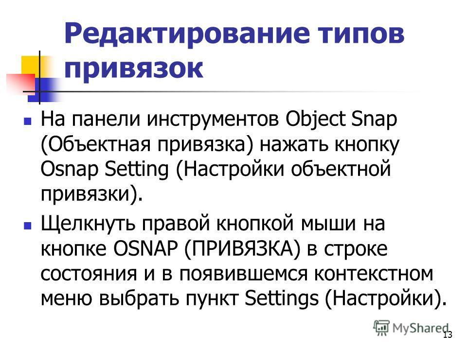 Редактирование типов привязок На панели инструментов Object Snap (Объектная привязка) нажать кнопку Osnap Setting (Настройки объектной привязки). Щелкнуть правой кнопкой мыши на кнопке OSNAP (ПРИВЯЗКА) в строке состояния и в появившемся контекстном м