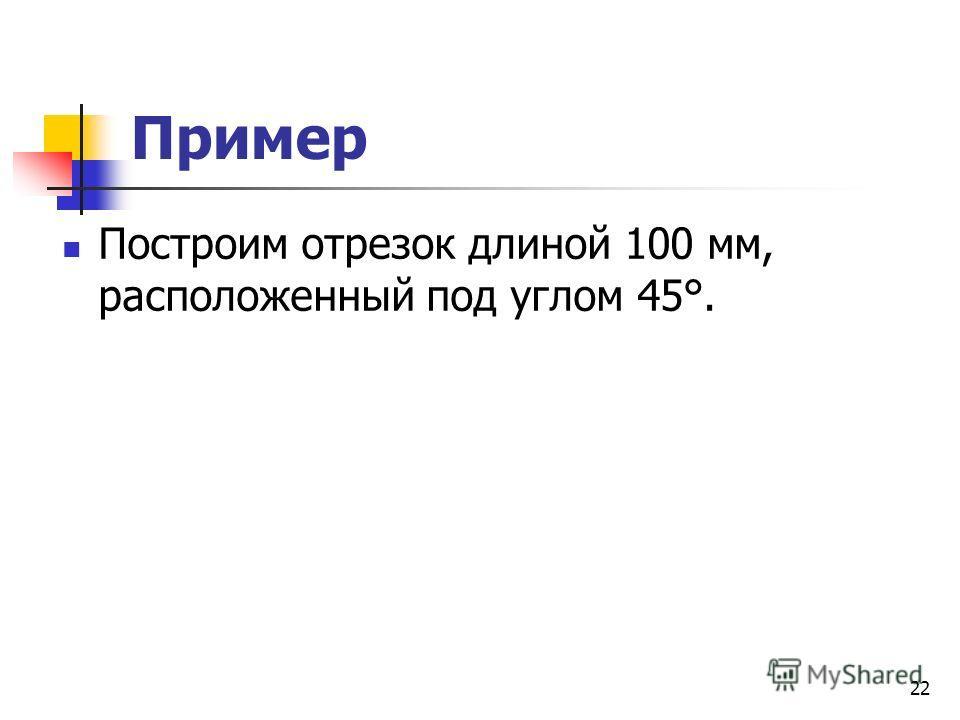 Пример Построим отрезок длиной 100 мм, расположенный под углом 45°. 22