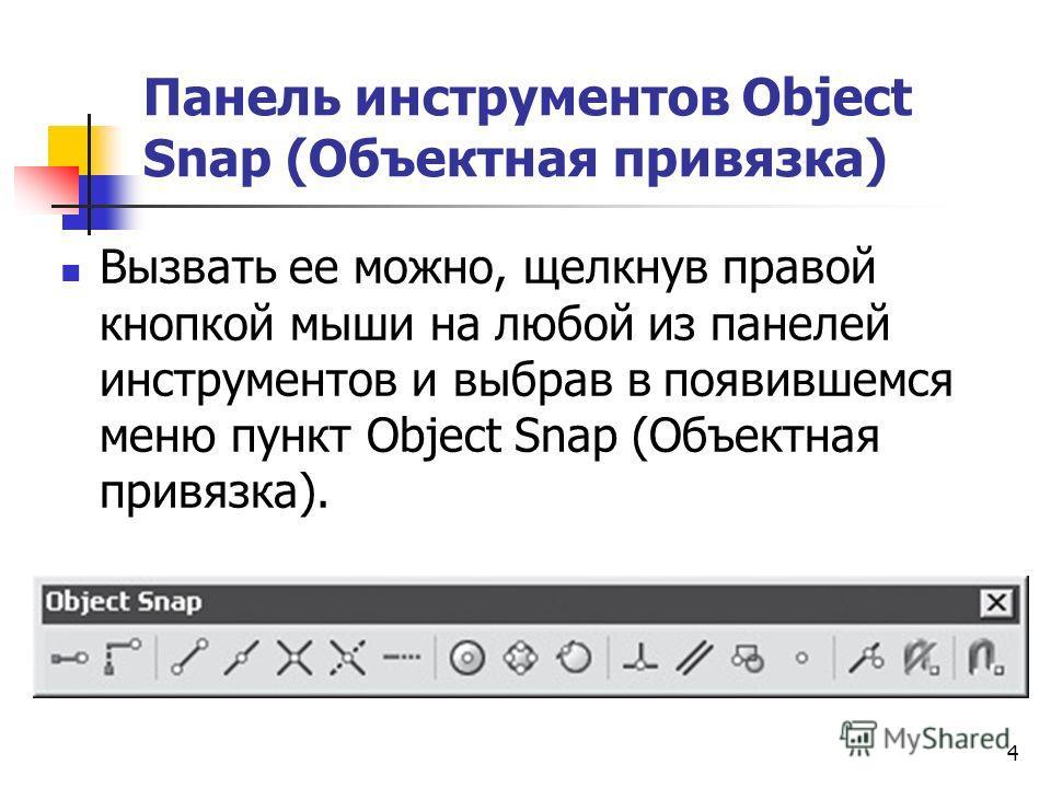 Панель инструментов Object Snap (Объектная привязка) Вызвать ее можно, щелкнув правой кнопкой мыши на любой из панелей инструментов и выбрав в появившемся меню пункт Object Snap (Объектная привязка). 4