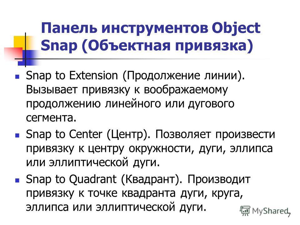 Панель инструментов Object Snap (Объектная привязка) Snap to Extension (Продолжение линии). Вызывает привязку к воображаемому продолжению линейного или дугового сегмента. Snap to Center (Центр). Позволяет произвести привязку к центру окружности, дуги