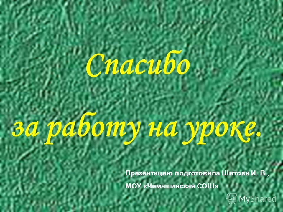 Спасибо за работу на уроке. Презентацию подготовила Шитова И. В., МОУ «Чемашинская СОШ»
