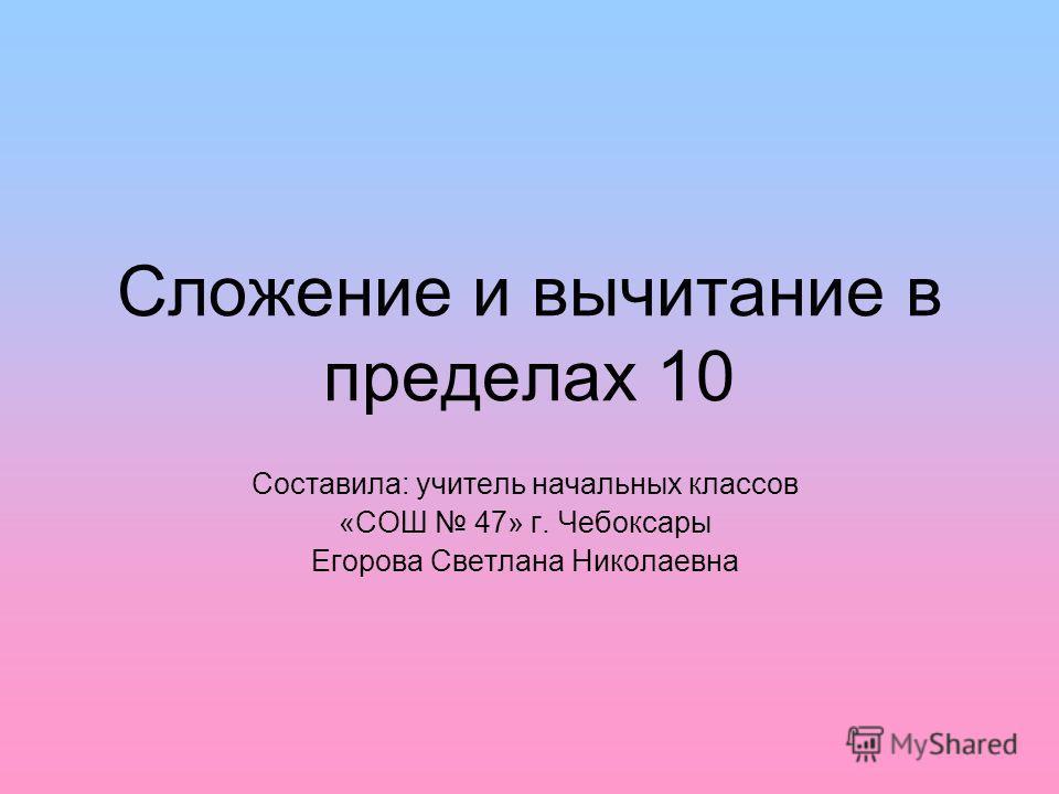 Сложение и вычитание в пределах 10 Составила: учитель начальных классов «СОШ 47» г. Чебоксары Егорова Светлана Николаевна