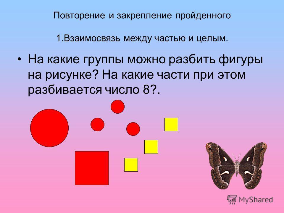 Повторение и закрепление пройденного 1. Взаимосвязь между частью и целым. На какие группы можно разбить фигуры на рисунке? На какие части при этом разбивается число 8?.