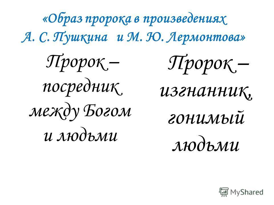 «Образ пророка в произведениях А. С. Пушкина и М. Ю. Лермонтова» Пророк – посредник между Богом и людьми Пророк – изгнанник, гонимый людьми