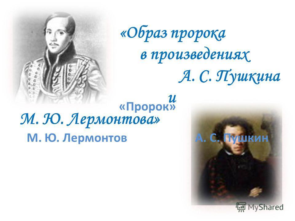 «Образ пророка в произведениях А. С. Пушкина и М. Ю. Лермонтова» «Пророк» М. Ю. Лермонтов А. С. Пушкин