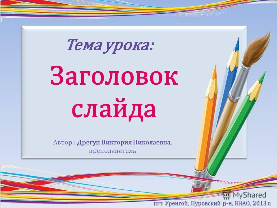 Заголовок слайда Автор : Дрегун Виктория Николаевна, преподаватель пгт. Уренгой, Пуровский р-н, ЯНАО, 2013 г.