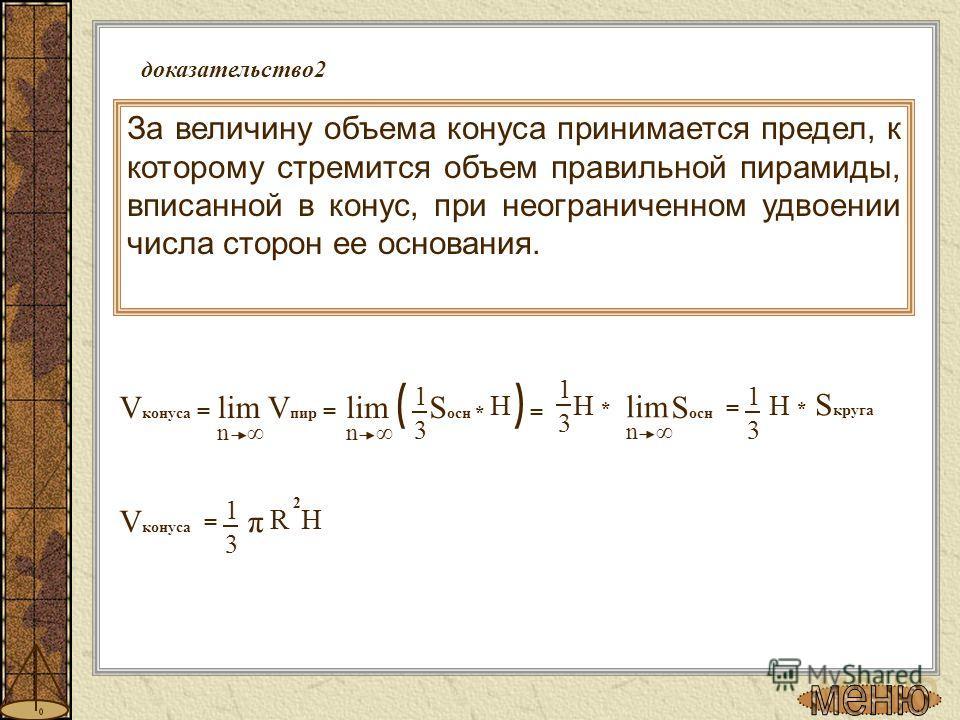 доказательство 2 За величину объема конуса принимается предел, к которому стремится объем правильной пирамиды, вписанной в конус, при неограниченном удвоении числа сторон ее основания. 3 1 = π 2 R H V конуса S осн V конуса = lim V пир = n ( * ) = lim