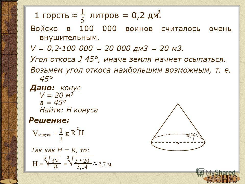 Войско в 100 000 воинов считалось очень внушительным. V = 0,2 * 100 000 = 20 000 дм 3 = 20 м 3. Угол откоса Ј 45°, иначе земля начнет осыпаться. Возьмем угол откоса наибольшим возможным, т. е. 45° Дано: конус V = 20 м 3 a = 45° Найти: H конуса 3 1 =