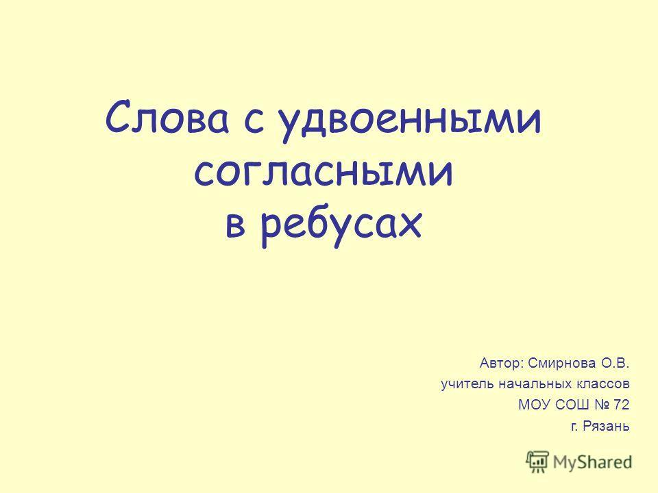 Слова с удвоенными согласными в ребусах Автор: Смирнова О.В. учитель начальных классов МОУ СОШ 72 г. Рязань