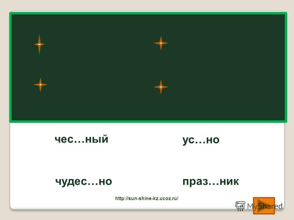 чес…ный честный чудес…но чудесно ус…но устно праз…ник праздник http://sun-shine-kz.ucoz.ru/