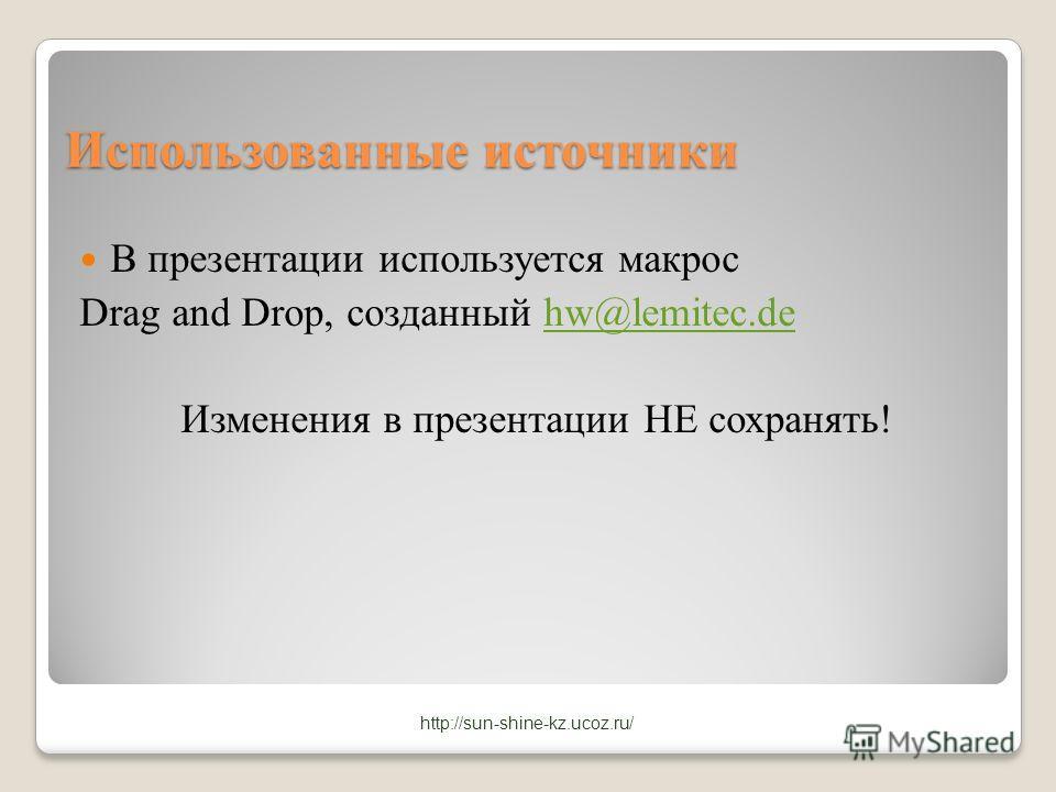 Использованные источники В презентации используется макрос Drag and Drop, созданный hw@lemitec.dehw@lemitec.de Изменения в презентации НЕ сохранять! http://sun-shine-kz.ucoz.ru/