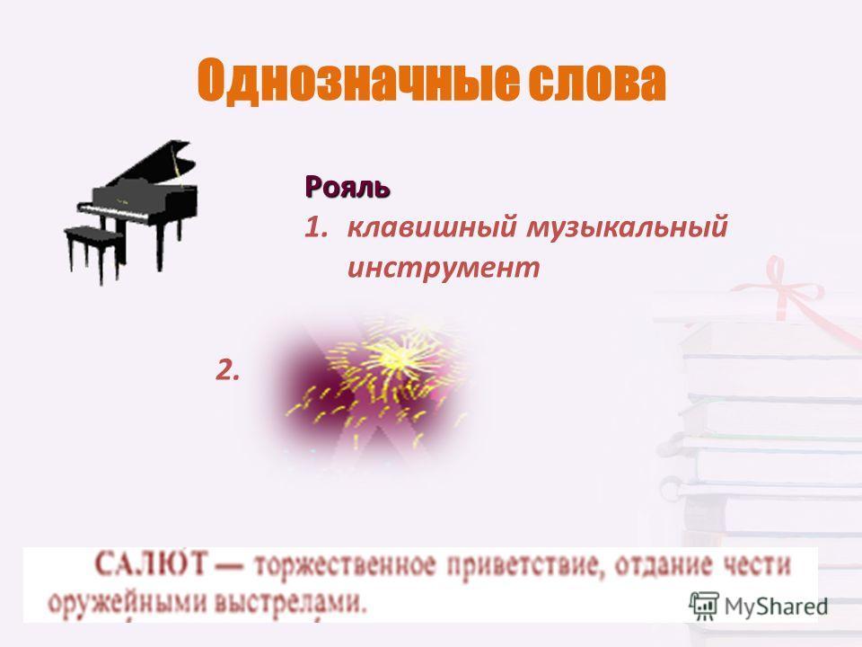 Однозначные слова Рояль 1. клавишный музыкальный инструмент 2.