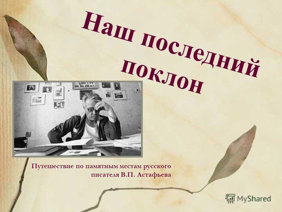 Наш последний поклон Путешествие по памятным местам русского писателя В.П. Астафьева