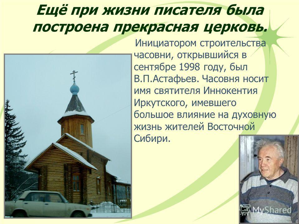 Ещё при жизни писателя была построена прекрасная церковь. Инициатором строительства часовни, открывшийся в сентябре 1998 году, был В.П.Астафьев. Часовня носит имя святителя Иннокентия Иркутского, имевшего большое влияние на духовную жизнь жителей Вос