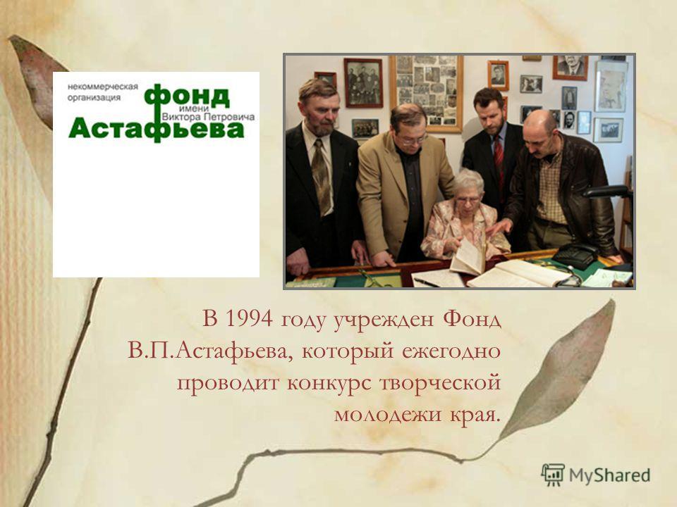 В 1994 году учрежден Фонд В.П.Астафьева, который ежегодно проводит конкурс творческой молодежи края.