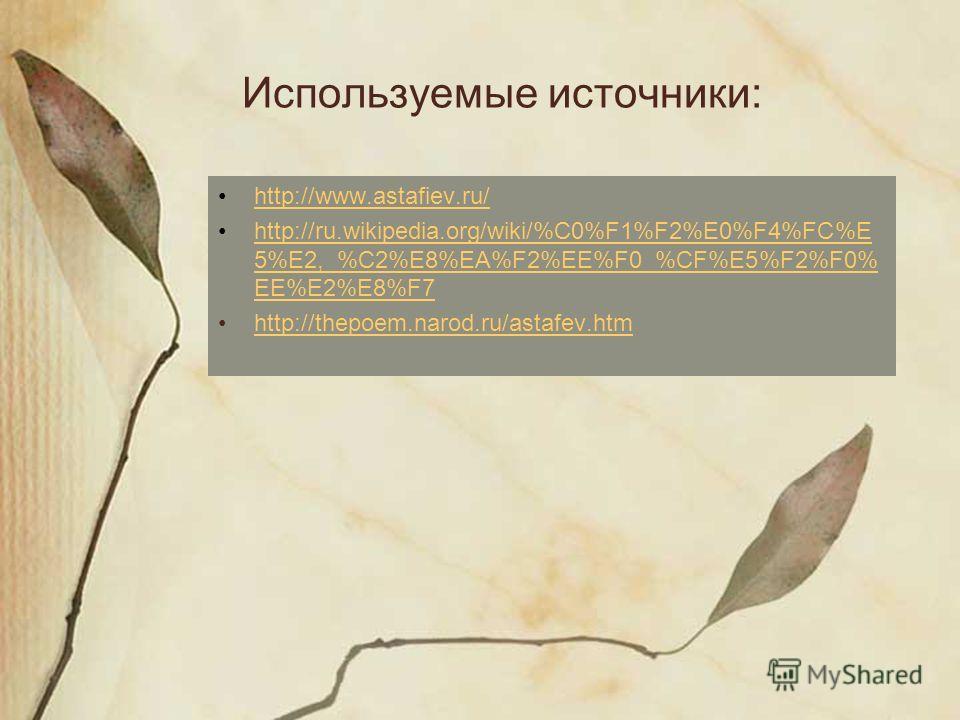 Используемые источники: http://www.astafiev.ru/ http://ru.wikipedia.org/wiki/%C0%F1%F2%E0%F4%FC%E 5%E2,_%C2%E8%EA%F2%EE%F0_%CF%E5%F2%F0% EE%E2%E8%F7http://ru.wikipedia.org/wiki/%C0%F1%F2%E0%F4%FC%E 5%E2,_%C2%E8%EA%F2%EE%F0_%CF%E5%F2%F0% EE%E2%E8%F7 h