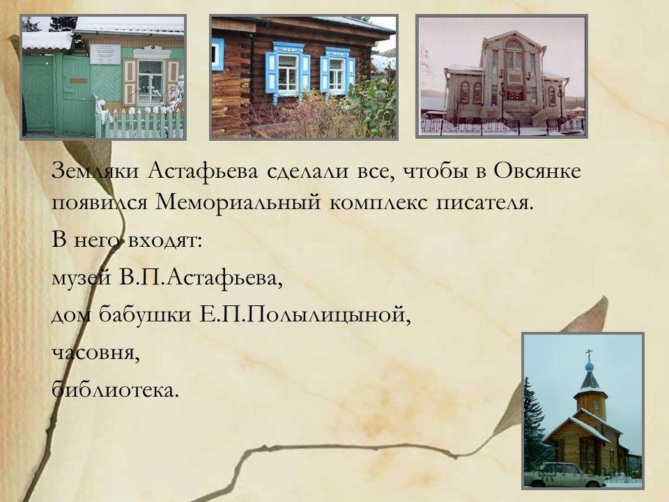 Земляки Астафьева сделали все, чтобы в Овсянке появился Мемориальный комплекс писателя. В него входят: музей В.П.Астафьева, дом бабушки Е.П.Полылицыной, часовня, библиотека.