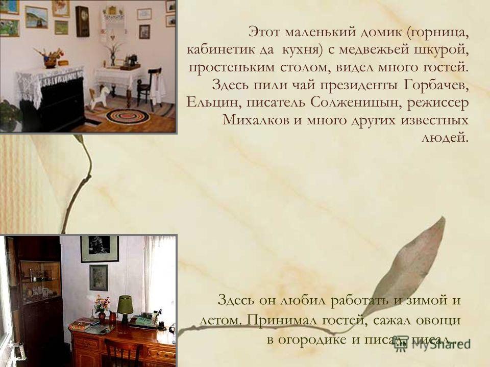 Этот маленький домик (горница, кабинетик да кухня) с медвежьей шкурой, простеньким столом, видел много гостей. Здесь пили чай президенты Горбачев, Ельцин, писатель Солженицын, режиссер Михалков и много других известных людей. Здесь он любил работать