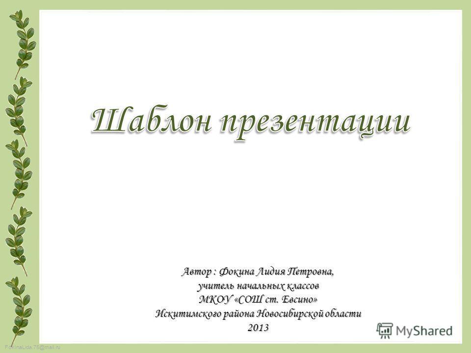 FokinaLida.75@mail.ru Автор : Фокина Лидия Петровна, учитель начальных классов МКОУ «СОШ ст. Евсино» Искитимского района Новосибирской области 2013