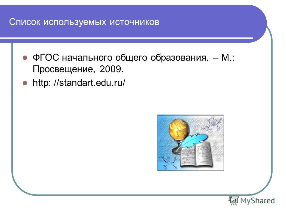 Список используемых источников ФГОС начального общего образования. – М.: Просвещение, 2009. http: //standart.edu.ru/