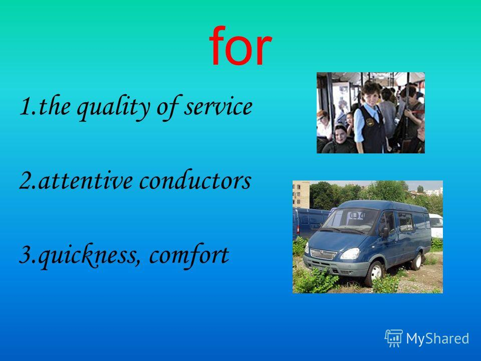 for 1. the quality of service 2. attentive conductors 3.quickness, comfort