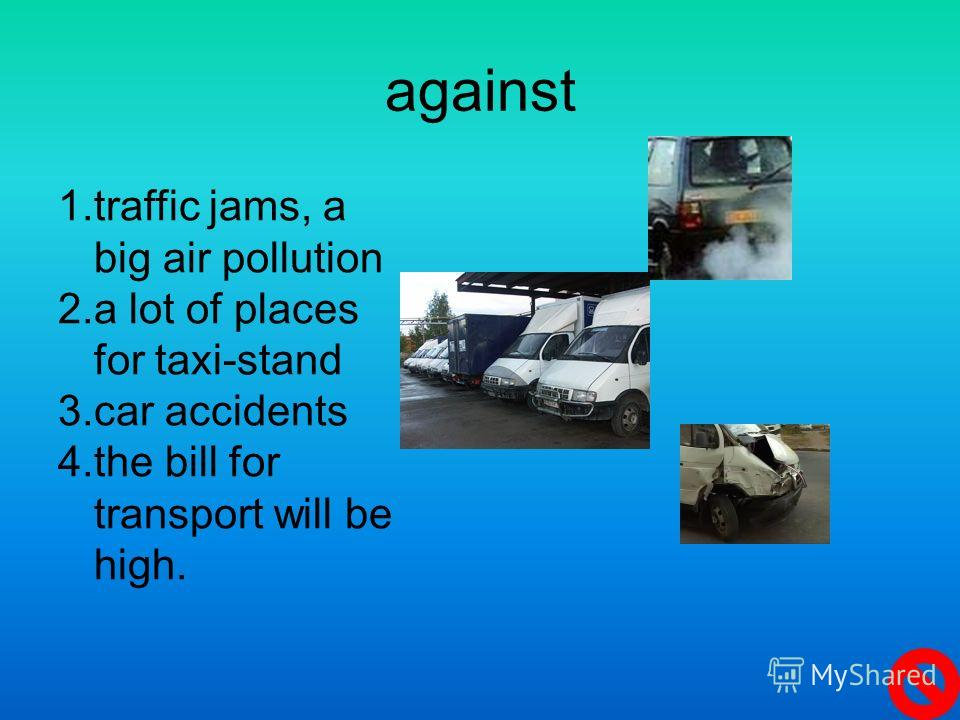 against 1. traffic jams, a big air pollution 2. a lot of places for taxi-stand 3. car accidents 4. the bill for transport will be high.