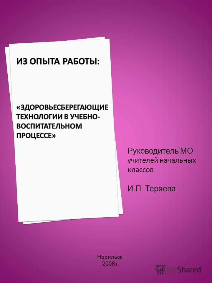 Руководитель МО учителей начальных классов : И.П. Теряева Норильск, 2008 г.