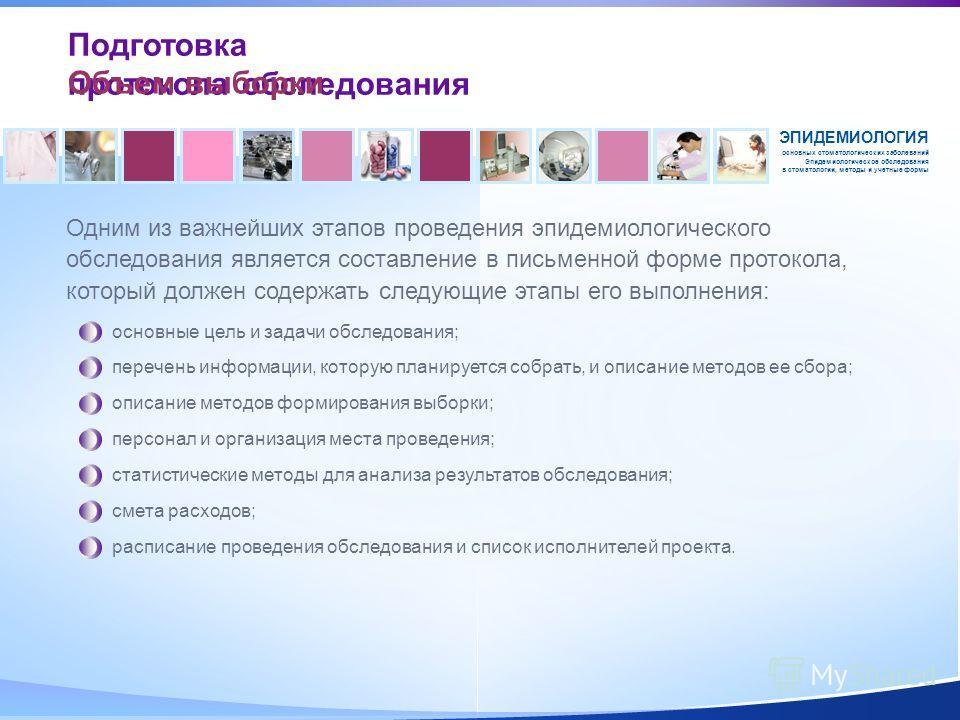 Одним из важнейших этапов проведения эпидемиологического обследования является составление в письменной форме протокола, который должен содержать следующие этапы его выполнения: Подготовка протокола обследования ЭПИДЕМИОЛОГИЯ основных стоматологическ