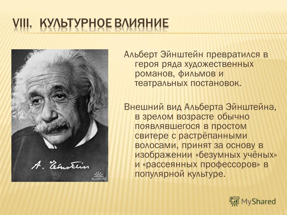 Альберт Эйнштейн превратился в героя ряда художественных романов, фильмов и театральных постановок. Внешний вид Альберта Эйнштейна, в зрелом возрасте обычно появлявшегося в простом свитере с растрёпанными волосами, принят за основу в изображении «без