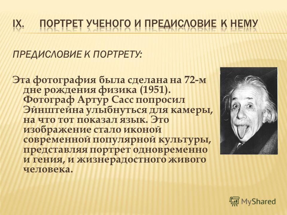 ПРЕДИСЛОВИЕ К ПОРТРЕТУ: Эта фотография была сделана на 72-м дне рождения физика (1951). Фотограф Артур Сасс попросил Эйнштейна улыбнуться для камеры, на что тот показал язык. Это изображение стало иконой современной популярной культуры, представляя п