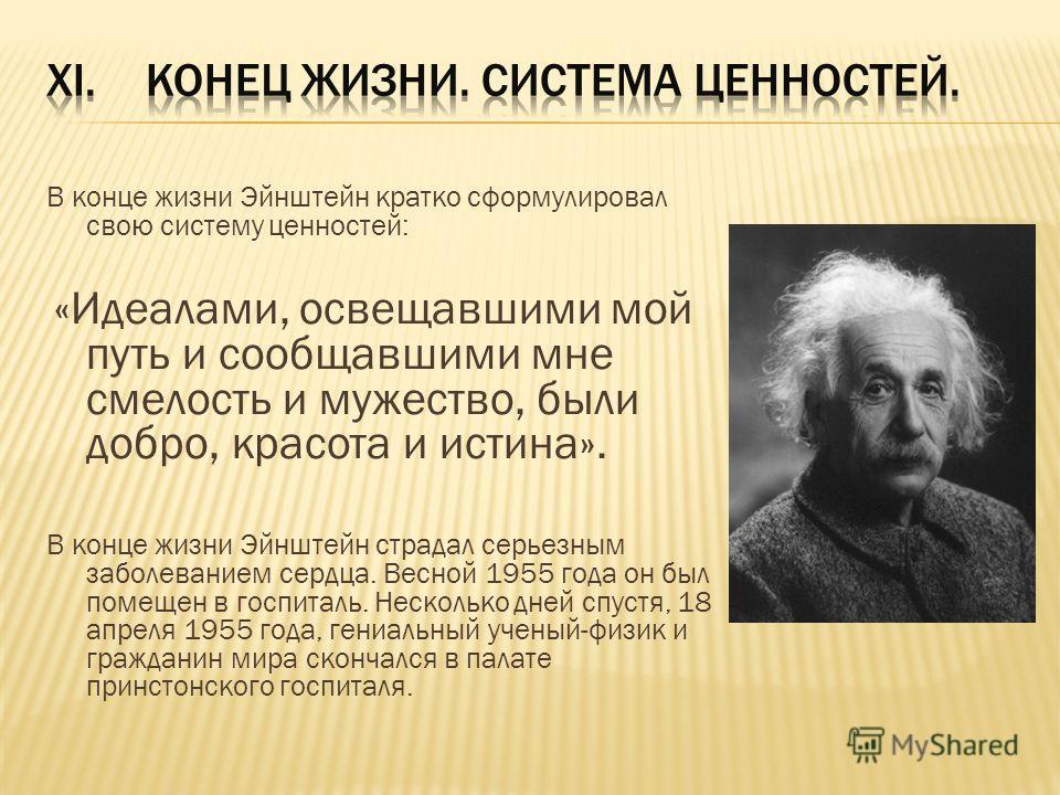 В конце жизни Эйнштейн кратко сформулировал свою систему ценностей: «Идеалами, освещавшими мой путь и сообщавшими мне смелость и мужество, были добро, красота и истина». В конце жизни Эйнштейн страдал серьезным заболеванием сердца. Весной 1955 года о