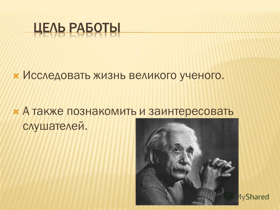 Исследовать жизнь великого ученого. А также познакомить и заинтересовать слушателей.