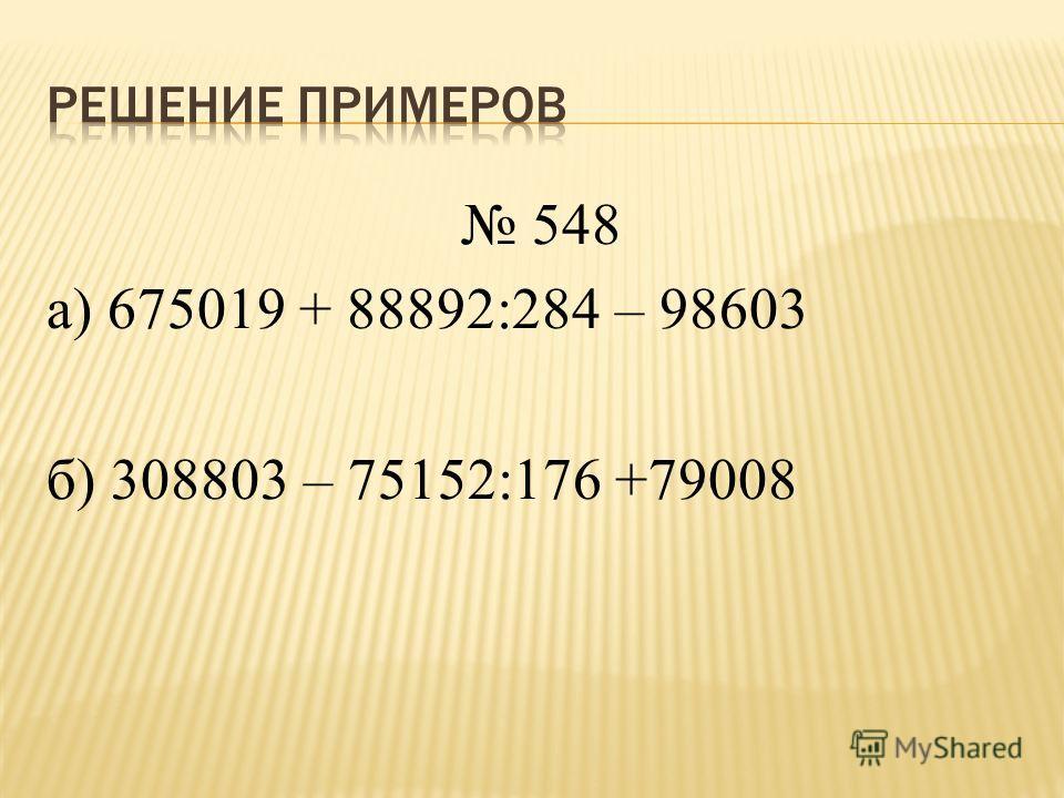 548 а) 675019 + 88892:284 – 98603 б) 308803 – 75152:176 +79008