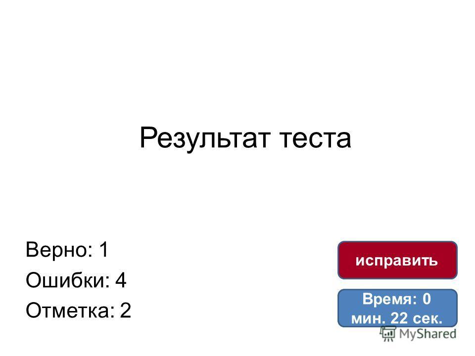 Результат теста Верно: 1 Ошибки: 4 Отметка: 2 Время: 0 мин. 22 сек. исправить