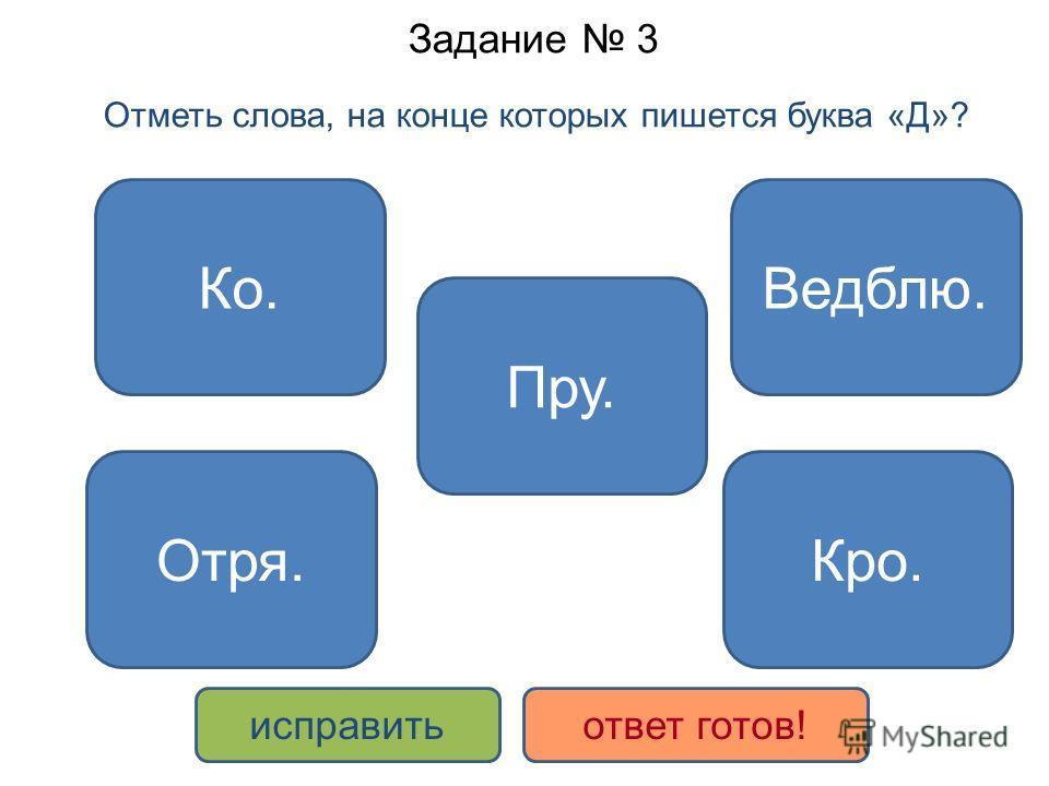 Задание 3 Отметь слова, на конце которых пишется буква «Д»? Ведблю. Отря. Пру. Кро. Ко. исправить ответ готов!