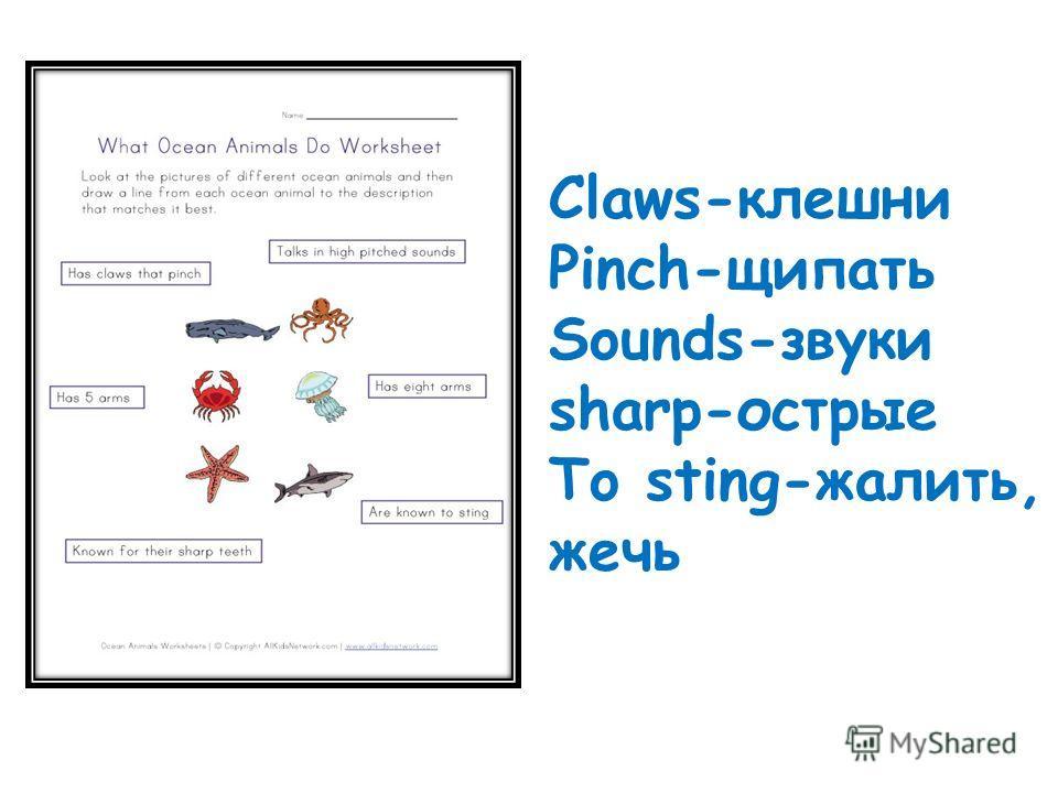 Claws-клешни Pinch-щипать Sounds-звуки sharp-острые To sting-жалить, жечь