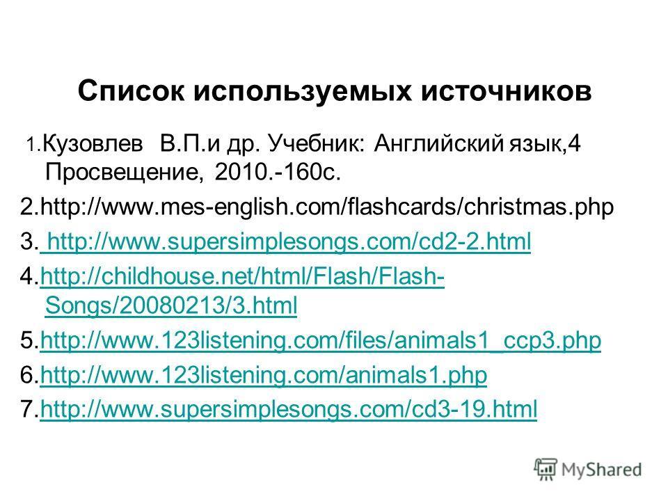 Список используемых источников 1. Кузовлев В.П.и др. Учебник: Английский язык,4 Просвещение, 2010.-160 с. 2.http://www.mes-english.com/flashcards/christmas.php 3. http://www.supersimplesongs.com/cd2-2. html http://www.supersimplesongs.com/cd2-2. html