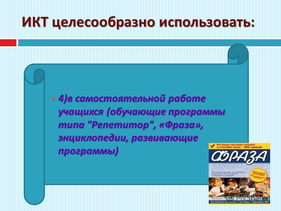 ИКТ целесообразно использовать : 4) в самостоятельной работе учащихся ( обучающие программы типа