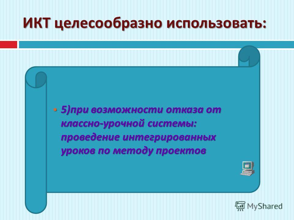ИКТ целесообразно использовать : 5) при возможности отказа от классно - урочной системы : проведение интегрированных уроков по методу проектов 5) при возможности отказа от классно - урочной системы : проведение интегрированных уроков по методу проект