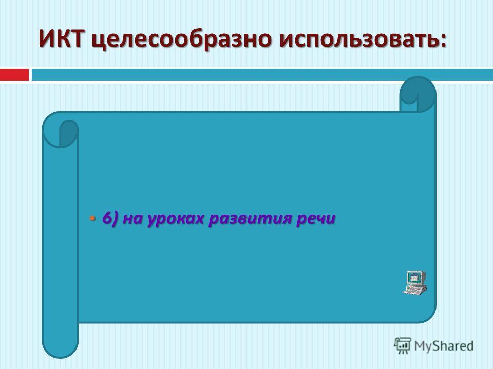 ИКТ целесообразно использовать : 6) на уроках развития речи 6) на уроках развития речи