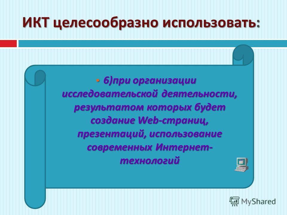 ИКТ целесообразно использовать : 6) при организации исследовательской деятельности, результатом которых будет создание Web- страниц, презентаций, использование современных Интернет - технологий 6) при организации исследовательской деятельности, резул