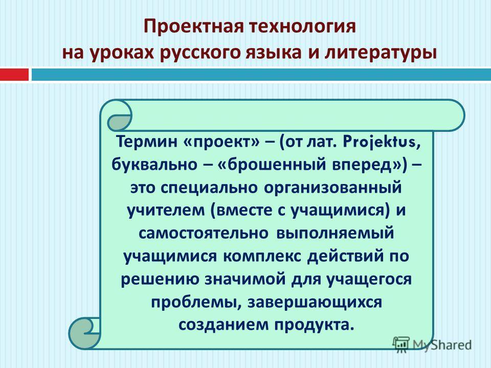Проектная технология на уроках русского языка и литературы Термин « проект » – ( от лат. Projektus, буквально – « брошенный вперед ») – это специально организованный учителем ( вместе с учащимися ) и самостоятельно выполняемый учащимися комплекс дейс