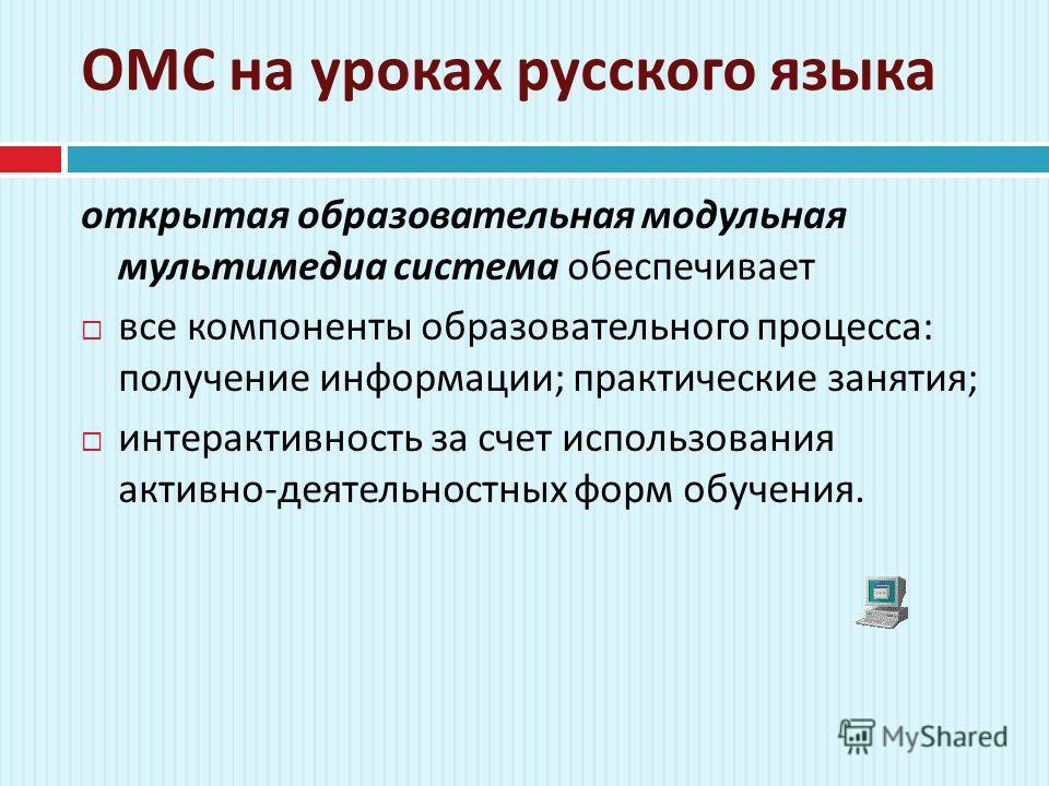 ОМС на уроках русского языка открытая образовательная модульная мультимедиа система обеспечивает все компоненты образовательного процесса : получение информации ; практические занятия ; интерактивность за счет использования активно - деятельностных ф