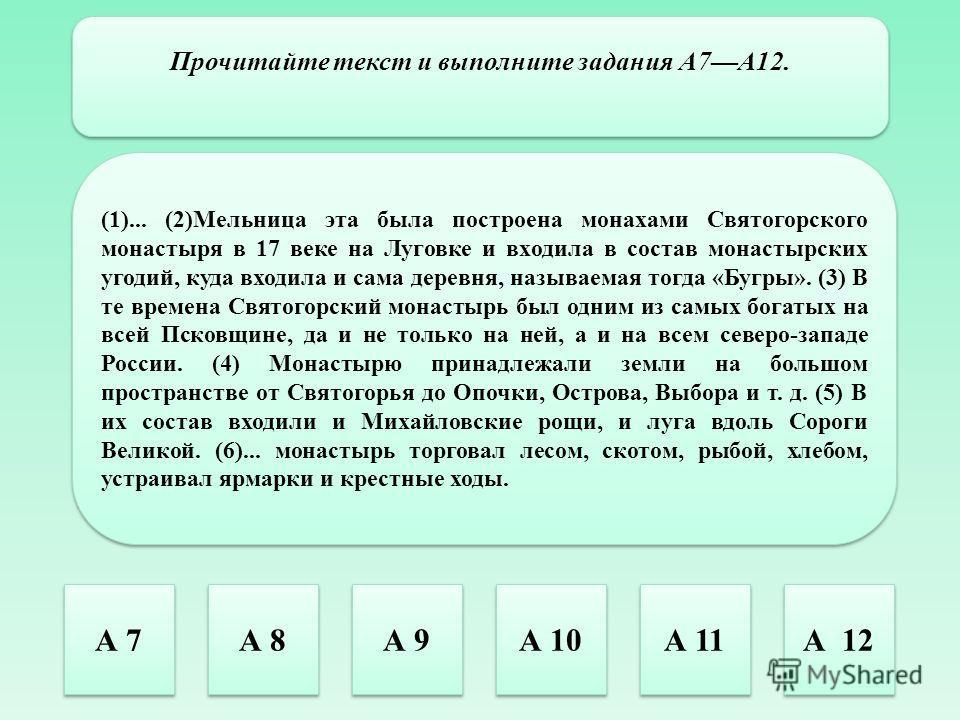Прочитайте текст и выполните задания А7А12. (1)... (2)Мельница эта была построена монахами Святогорского монастыря в 17 веке на Луговке и входила в состав монастырских угодий, куда входила и сама деревня, называемая тогда «Бугры». (3) В те времена Св