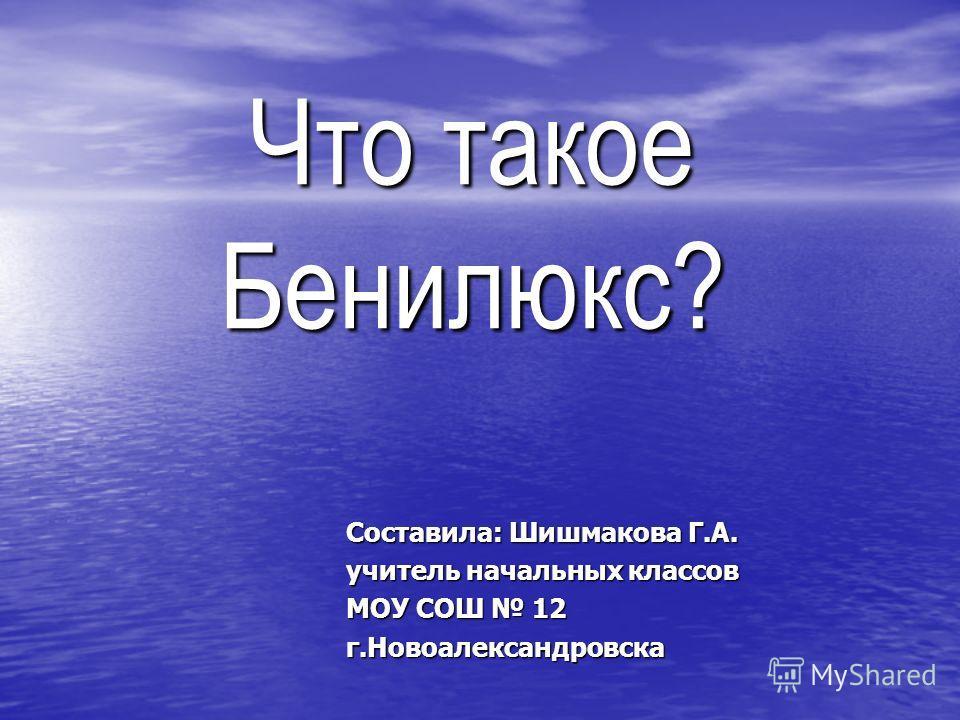 Что такое Бенилюкс? Составила: Шишмакова Г.А. учитель начальных классов МОУ СОШ 12 г.Новоалександровска