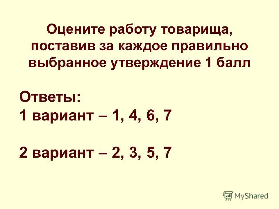 Оцените работу товарища, поставив за каждое правильно выбранное утверждение 1 балл Ответы: 1 вариант – 1, 4, 6, 7 2 вариант – 2, 3, 5, 7