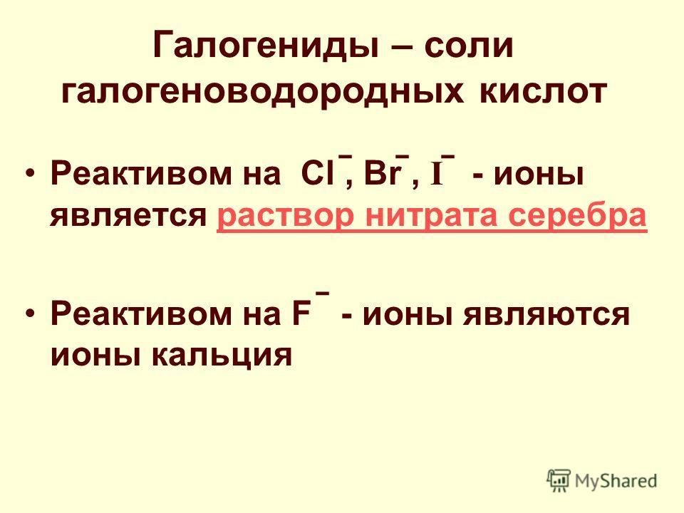 Галогениды – соли галогеноводородных кислот Реактивом на Cl, Br, I - ионы является раствор нитрата серебра раствор нитрата серебра Реактивом на F - ионы являются ионы кальция