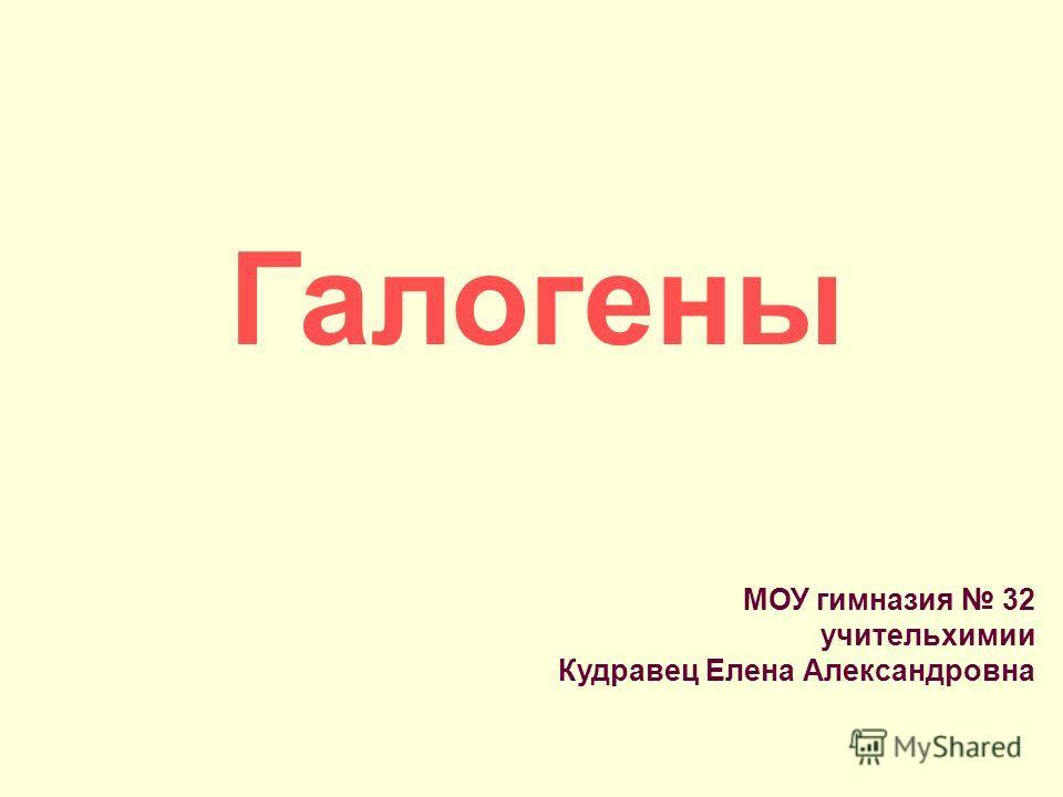 Галогены МОУ гимназия 32 учитель химии Кудравец Елена Александровна