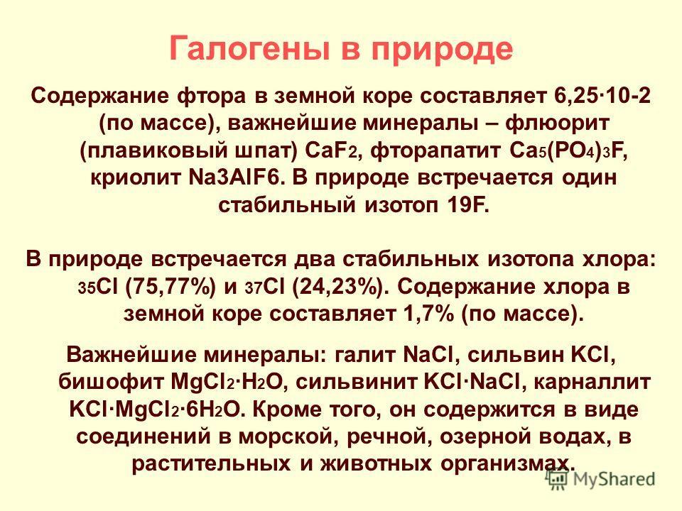 Галогены в природе Содержание фтора в земной коре составляет 6,25·10-2 (по массе), важнейшие минералы – флюорит (плавиковый шпат) CaF 2, фторапатит Ca 5 (PO 4 ) 3 F, криолит Na3AlF6. В природе встречается один стабильный изотоп 19F. В природе встреча